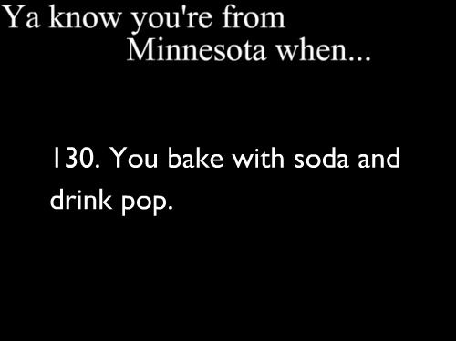 Ya Know You're From Minnesota When...You bake with soda and drink pop.