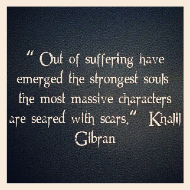 "*""Out of suffering have emerged the strongest souls; the most massive characters are seared with scars."" ~Kahlil Gibran"