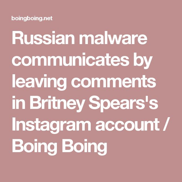 Russian malware communicates by leaving comments in Britney Spears's Instagram account / Boing Boing