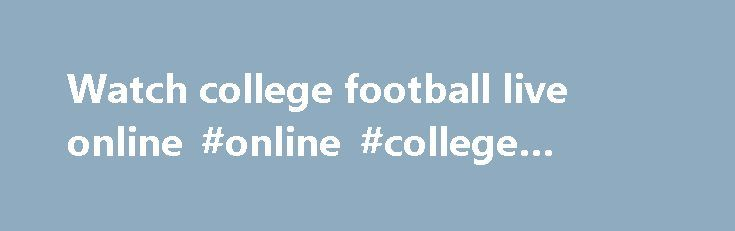 Watch college football live online #online #college #sports http://alaska.nef2.com/watch-college-football-live-online-online-college-sports/  # Watch College Football Live Online Updated December 1, 2015:Includes where to watch College Football online for the current season. As more viewers tune-in to live college football on tablets and phones, more games are being added to sites that stream college games. Even the smaller, mid-major conferences are webcasting games this season. Whether you…