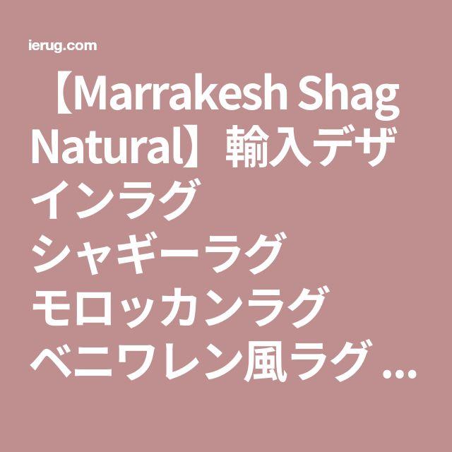 【Marrakesh Shag Natural】輸入デザインラグ シャギーラグ モロッカンラグ ベニワレン風ラグ - 輸入ラグ・カーペット専門店 【イエラグ】 通販ショップ