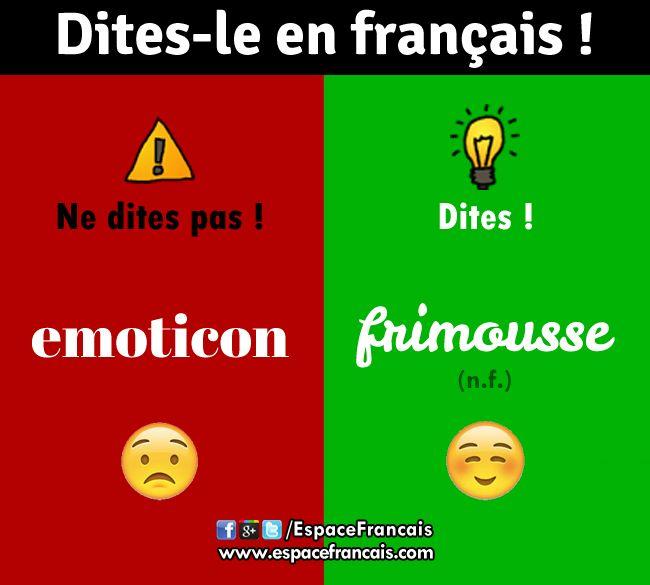 Ne dites plus « emoticon », mais dites « frimousse » (Journal officiel du 16/03/1999). Dans un message, une frimousse est une association facétieuse de quelques caractères typographiques qui évoquent un visage expressif.Le terme « binette » est recommandé au Québec.