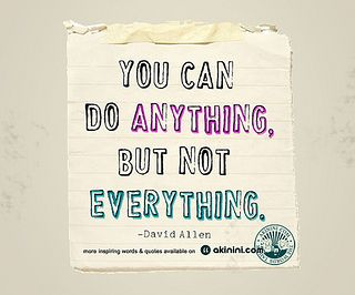 """You can do anything,  but not everything""  ~David Allen~"