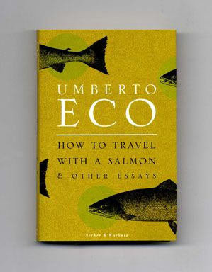 How to Travel with a Salmon & Other Essays - 1st UK Edition/1st Printing. I absolutely love Umberto Eco!! His style is hilarious, sarcastic, and down to earth. My favorite essayist ever!