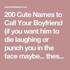 200 Cute Names to Call Your Boyfriend (if you want him to die laughing or punch you in the face maybe... these are hilarious....)| herinterest.com - Part 2