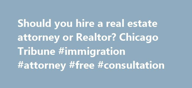 Should you hire a real estate attorney or Realtor? Chicago Tribune #immigration #attorney #free #consultation http://attorney.remmont.com/should-you-hire-a-real-estate-attorney-or-realtor-chicago-tribune-immigration-attorney-free-consultation/  #realtor a