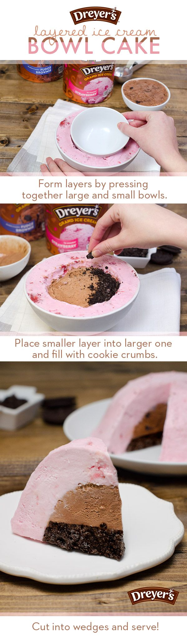 Dreyer's Layered Ice Cream Bowl Cake: It's what's on the inside (and outside) that counts! Create this layered ice cream cake by filling large and small bowls with your favorite flavors of Dreyer's ice cream. Form the outermost layer by pressing an empty bowl into it, and place the smaller layer into the larger one when finished. Once the layers are pieced together, fill any extra space with crushed chocolate cookies!
