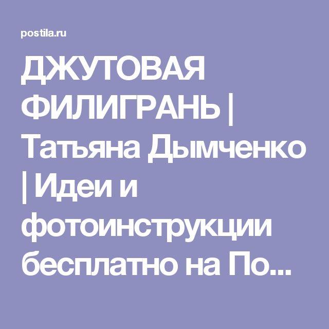 ДЖУТОВАЯ ФИЛИГРАНЬ | Татьяна Дымченко | Идеи и фотоинструкции бесплатно на Постиле