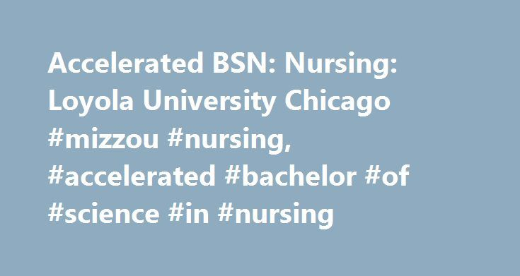 Accelerated BSN: Nursing: Loyola University Chicago #mizzou #nursing, #accelerated #bachelor #of #science #in #nursing http://coupons.nef2.com/accelerated-bsn-nursing-loyola-university-chicago-mizzou-nursing-accelerated-bachelor-of-science-in-nursing/  # Loyola University Chicago Accelerated BSN Marcella Niehoff School of Nursing The Marcella Niehoff School of Nursing is the oldest baccalaureate program in the State of Illinois, admitting its first BSN class in 1935. The program has since…