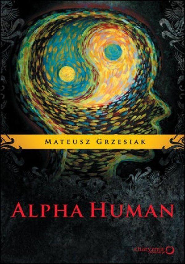 """AlphaHuman / Mateusz Grzesiak   Mamy tylko ten jeden moment, więc zatrzymaj się na chwilę z książką """"AlphaHuman"""" w dłoniach. Nie ma przypadków. Nic nie dzieje się bez przyczyny. Niekiedy dopiero po latach rozumiemy dlaczego."""