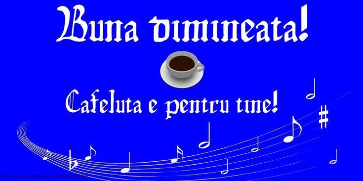 Buna dimineata! Cafeluta e pentru tine!