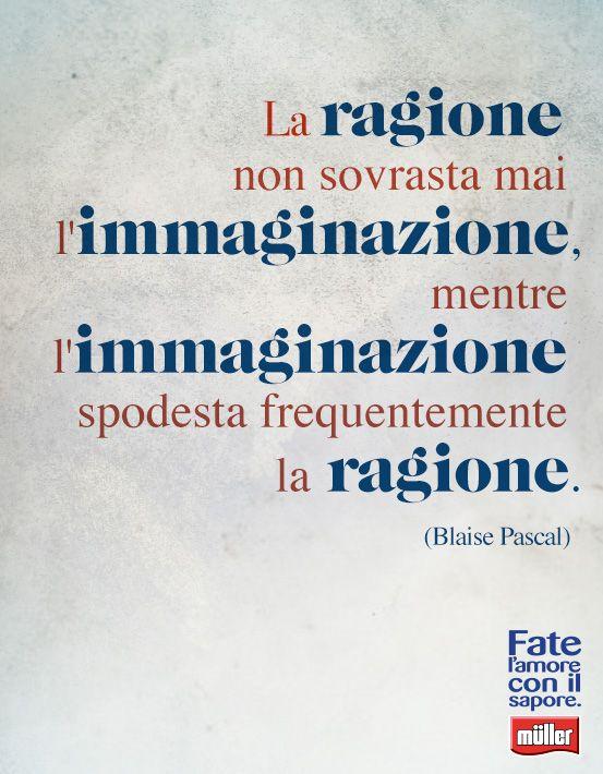 """""""La ragione non sovrasta mai l'immaginazione, mentre l'immaginazione spodesta frequentemente la ragione"""" - Blaise Pascal"""