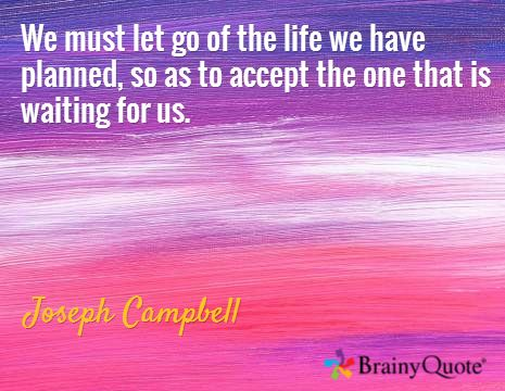 We must let go of the life we have planned, so as to accept the one that is waiting for us. / Joseph Campbell