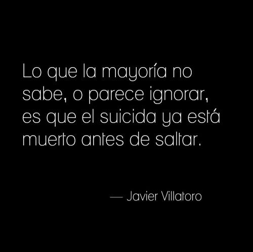 """nimbusviajero:  """"Lo que la mayoría no sabe, o parece ignorar, es que el suicida ya está muerto antes de saltar.""""— Javier Villatoro."""