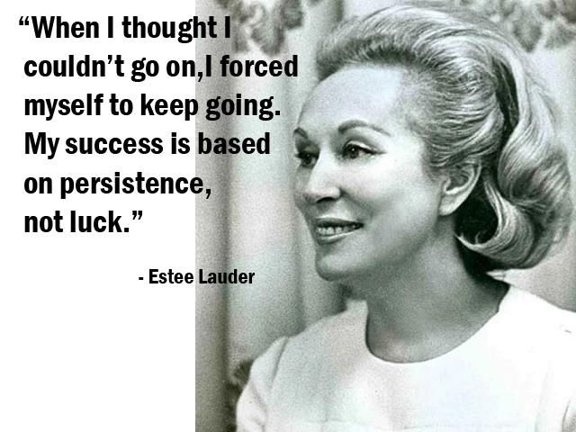 """When I thought I couldn't go on, I forced myself to keep going. My success is based on persistence, not luck."" - Estee Lauder - More Estee Lauder at http://www.evancarmichael.com/Famous-Entrepreneurs/626/summary.php"