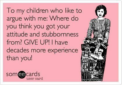 To my children who like to argue with me...