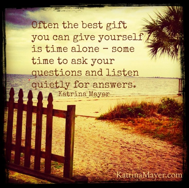 Often the best gift you can give yourself is time alone -- some time to ask your questions and listen quietly for answers. Katrina Mayer...<3k<3