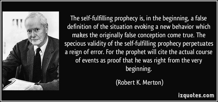The self-fulfilling prophecy is, in the beginning, a false definition of the situation evoking a new behavior which makes the originally false conception come true. The specious validity of the self-fulfilling prophecy perpetuates a reign of error. For the prophet will cite the actual course of events as proof that he was right from the very beginning. (Robert K. Merton) #quotes #quote #quotations #RobertK.Merton