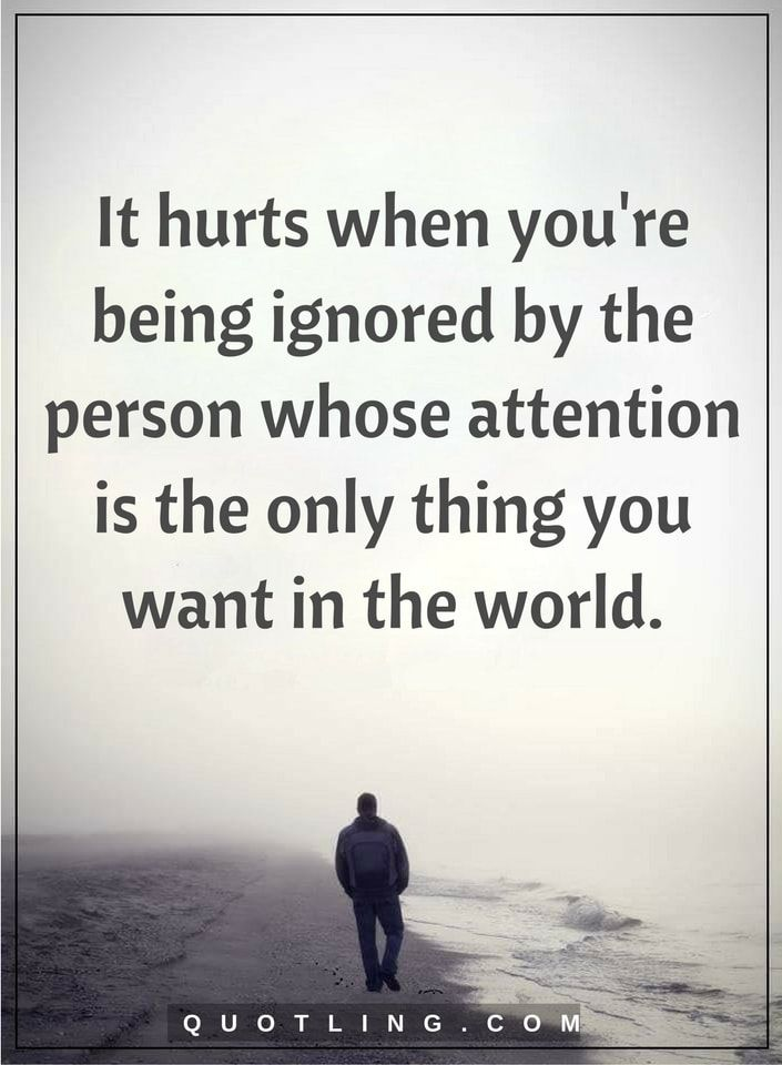 hurt quotes It hurts when you're being ignored by the person whose attention is the only thing you want in the world.