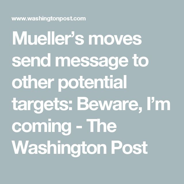 Mueller's moves send message to other potential targets: Beware, I'm coming - The Washington Post