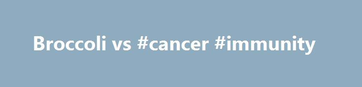 Broccoli vs #cancer #immunity http://reply.nef2.com/broccoli-vs-cancer-immunity/  # Broccoli vs. Oral Cancer Broccoli vs. Oral Cancer Sulforaphane May Help Prevent Carcinogen-Induced Oral Cancer We just can t say enough about the wonders of broccoli. It s delicious and versatile. It s low in calories and high in nutrients. And it s undoubtedly good for health. We ve seen before that broccoli may help in the fight against liver. prostate and breast cancers and a 2016 study published in Cancer…