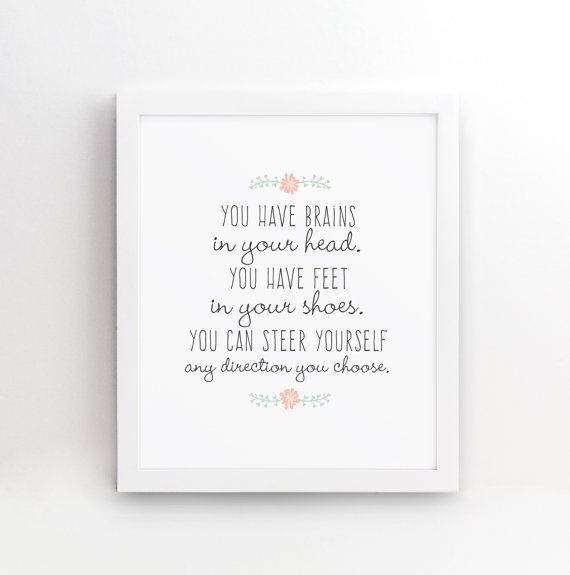 You have brains in your head. You have feet in your shoes. You can steer yourself any direction you choose. An awesome quote by Dr Seuss. A