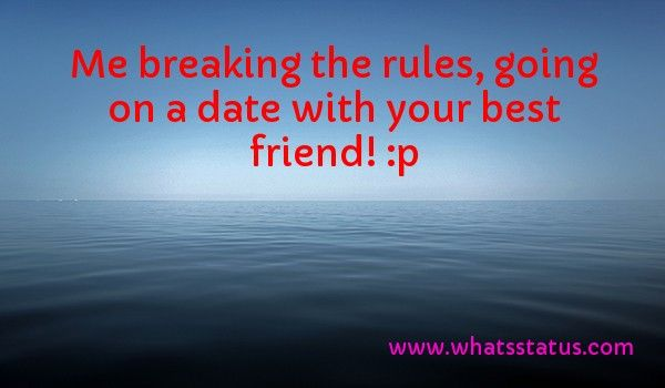Me breaking the rules, going on a date with your best friend! :p