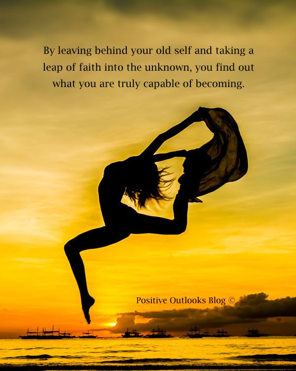 By leaving behind your old self and taking a leap of faith ...