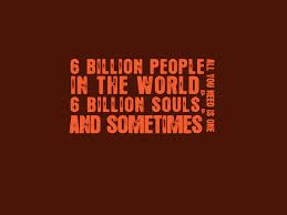 6 Billion people in the world, 6 billion souls and sometimes ...all You need is one