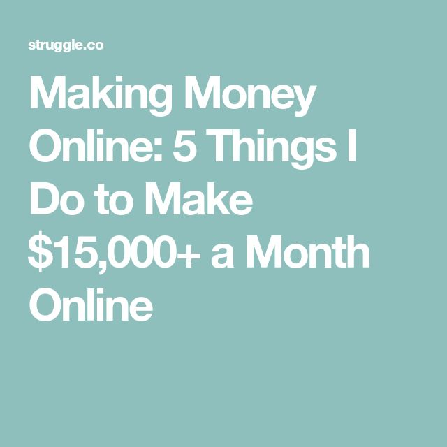 Making Money Online: 5 Things I Do to Make $15,000+ a Month Online