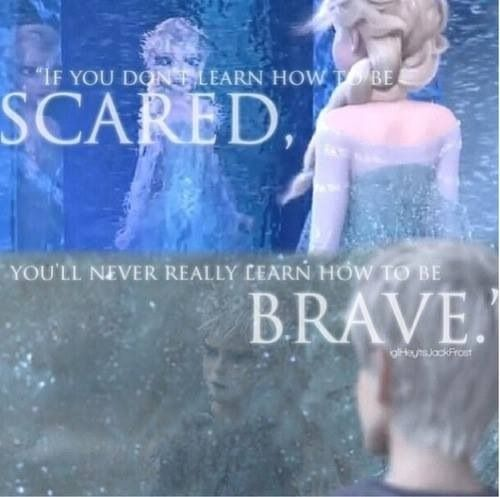 "Elsa and Jack Frost - Love both of them! ""If you don't learn how to be scared, you'll never really learn how to be brave."""