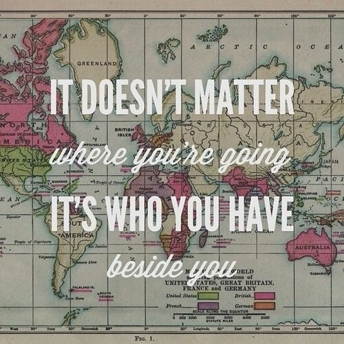 It doesn't matter where you are going, its who you have beside you.