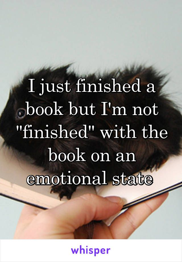 "I just finished a book but I'm not ""finished"" with the book on an emotional state"