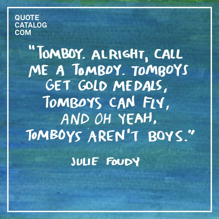 """""""Tomboy. Alright, call me a tomboy. Tomboys get gold medals, tomboys can fly, and oh yeah, tomboys aren't boys."""" –– Julie Foudy"""