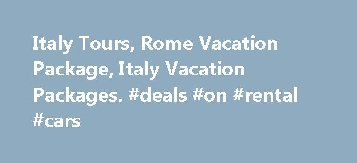 Italy Tours, Rome Vacation Package, Italy Vacation Packages. #deals #on #rental #cars http://travel.remmont.com/italy-tours-rome-vacation-package-italy-vacation-packages-deals-on-rental-cars/  #travel packages to italy # Italy Tours – Escorted Travel Escorted tours of Italy feature a professional English-speaking tour manager to handle all of your needs. Maximize comfort and value, while taking advantage of the camaraderie that comes with traveling as a group. Air & Land: $1759* Land Only…