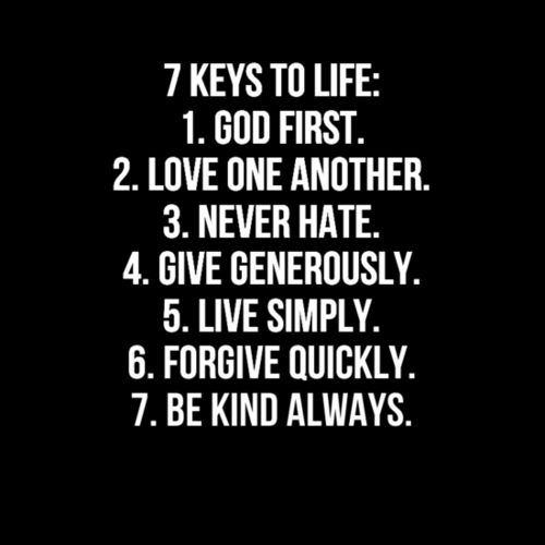 7 keys to life: 1. God first. 2. Love one another. 3. Never hate. 4. Give generously. 5.. Live simply. 6. Forgive quickly. 7 Be kind always.