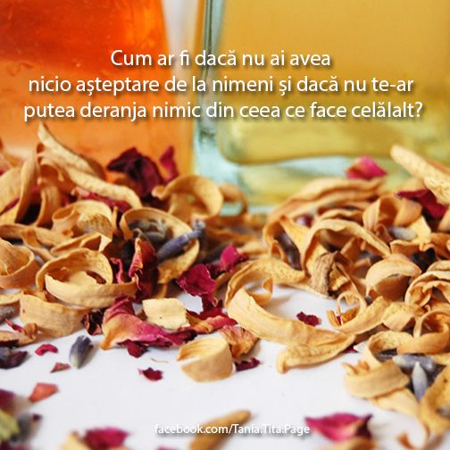 Cum ar fi dacă nu ai avea nicio așteptare de la nimeni și dacă nu te-ar putea deranja nimic din ceea ce face celălalt? http://facebook.com/Tania.Tita.Page