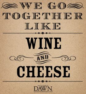 we go together like wine and cheese