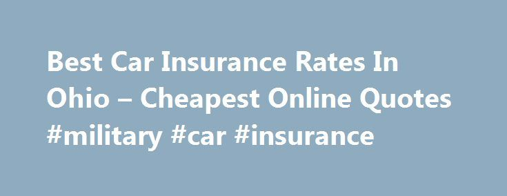 Best Car Insurance Rates In Ohio – Cheapest Online Quotes #military #car #insurance http://remmont.com/best-car-insurance-rates-in-ohio-cheapest-online-quotes-military-car-insurance/  #best car insurance rates # Cheapest Auto Insurance Prices Best Car Insurance Rates In Ohio Cheapest Online Quotes Get the best car insurance rates in Ohio, compare prices and save money. We re Ohio s top-ranked trusted website for providing free online auto insurance quotes for consumers. We re local ( located…