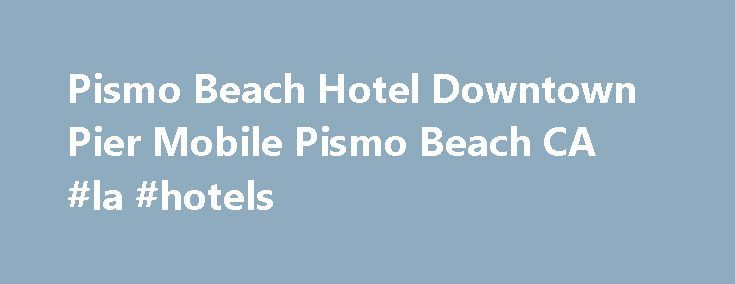 Pismo Beach Hotel Downtown Pier Mobile Pismo Beach CA #la #hotels http://hotel.remmont.com/pismo-beach-hotel-downtown-pier-mobile-pismo-beach-ca-la-hotels/  #pismo beach motels # Welcome to Pismo Beach Hotel Downtown Pier Located 1 Block from Pismo Beach Pier The Pismo Beach Hotel is located on the main street of Pismo Beach, just 200 yards from the ocean. This historic hotel recently has been completely restored. At the Pismo Beach Hotel you will enjoy modern day […]