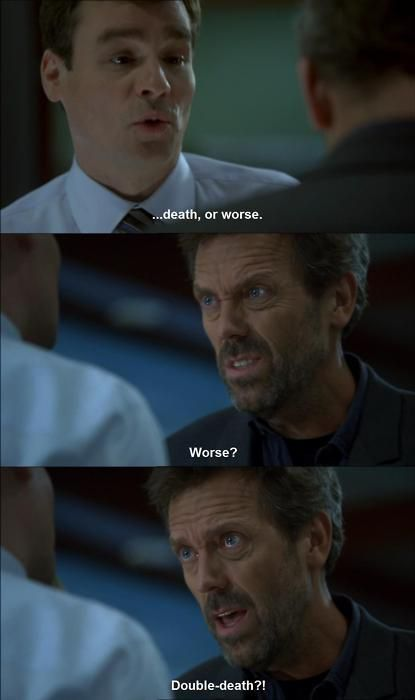 Dr. James Wilson: ...death, or worse. Dr. Gregory House: Worse? Double-death?! House MD quotes
