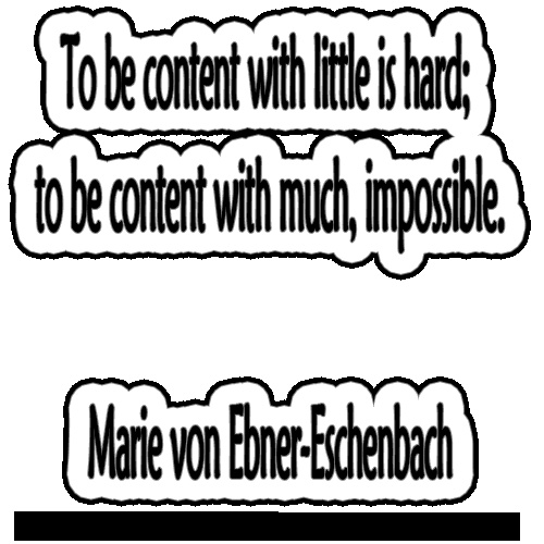 To be content with little is hard; to be content with much, impossible.   ~Marie von Ebner-Eschenbach