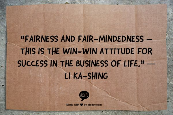 """""""Fairness and Fair-mindedness – This is the win-win attitude for success in the business of life."""" ― Li Ka-shing"""