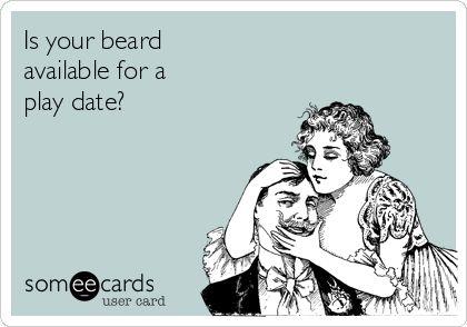 Is your beard available for a play date? beards , beard humor