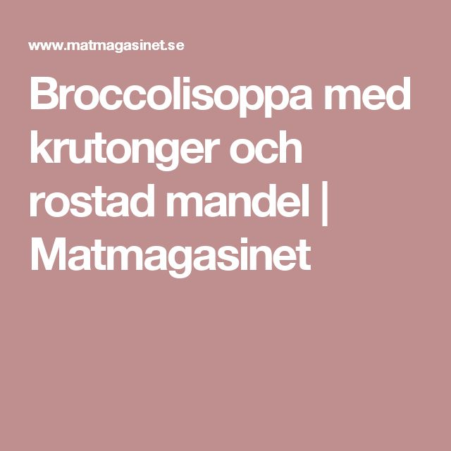 Broccolisoppa med krutonger och rostad mandel   Matmagasinet