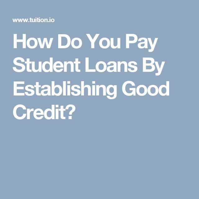 How Do You Pay Student Loans By Establishing Good Credit?