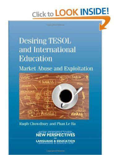 Desiring TESOL and International Education: Market Abuse and Exploitation New Perspectives on Language and Education: Amazon.co.uk: Raqib Chowdhury, Phan Le Ha: Books