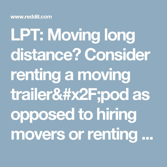 LPT: Moving long distance? Consider renting a moving trailer/pod as opposed to hiring movers or renting a truck. : LifeProTips