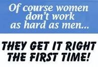 """""""Por su puesto que las mujeres no trabajan tan duro como los hombres...Nosotras lo hacemos bien desde la primera vez!"""" ...Women Quotes"""