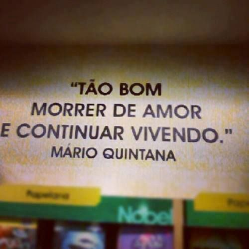 "deliciosa contradição... - ""Is so good die of love and continue living."" - Quintana, Mario."